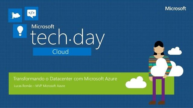 Cloud Transformando o Datacenter com Microsoft Azure Lucas Romão – MVP Microsoft Azure