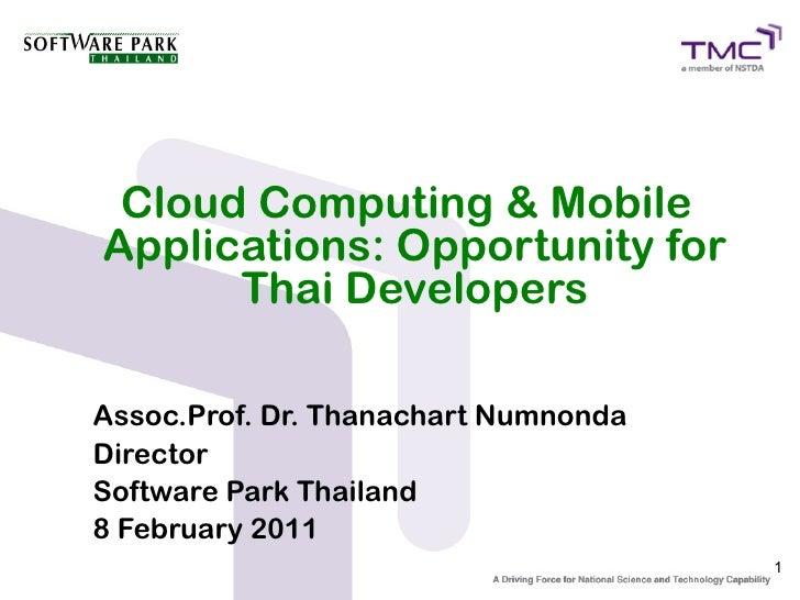 Cloud Computing & MobileApplications: Opportunity for      Thai DevelopersAssoc.Prof. Dr. Thanachart NumnondaDirectorSoftw...