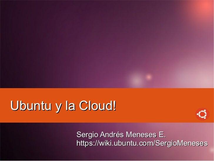 Ubuntu y la Cloud!           Sergio Andrés Meneses E.           https://wiki.ubuntu.com/SergioMeneses
