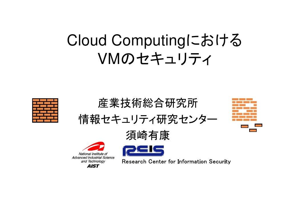 Cloud Computingにおける     VMのセキュリティ     産業技術総合研究所  情報セキュリティ研究センター      須崎有康       Research Center for Information Security