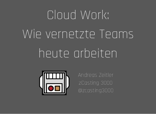 Cloud Work:Cloud Work: Wie vernetzte TeamsWie vernetzte Teams heute arbeitenheute arbeiten Andreas ZeitlerAndreas Zeitler ...