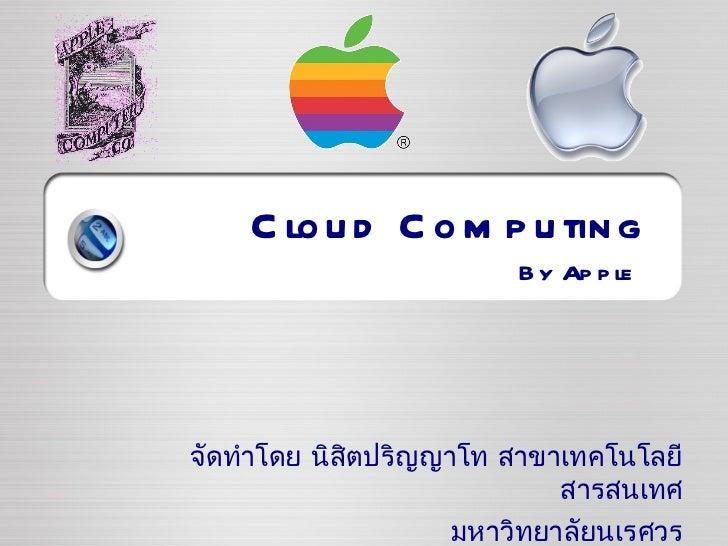 Cloud Computing By Apple จัดทำโดย นิสิตปริญญาโท สาขาเทคโนโลยีสารสนเทศ มหาวิทยาลัยนเรศวร