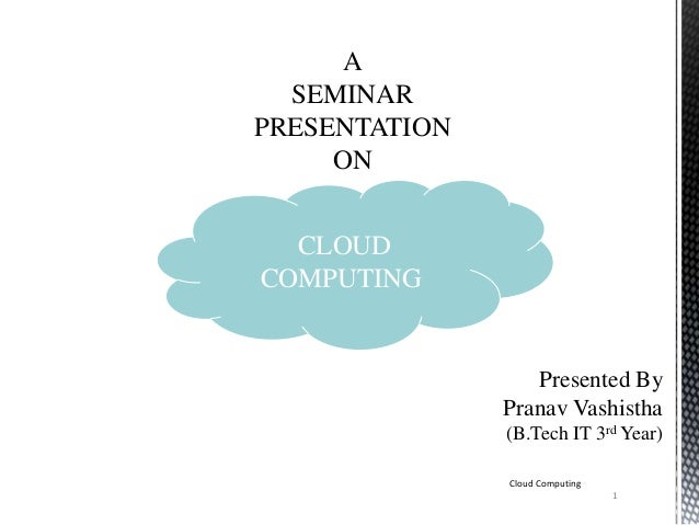 A SEMINAR PRESENTATION ON CLOUD COMPUTING Presented By Pranav Vashistha (B.Tech IT 3rd Year) Cloud Computing 1