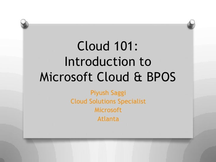 Cloud 101:     Introduction to Microsoft Cloud & BPOS           Piyush Saggi     Cloud Solutions Specialist             Mi...