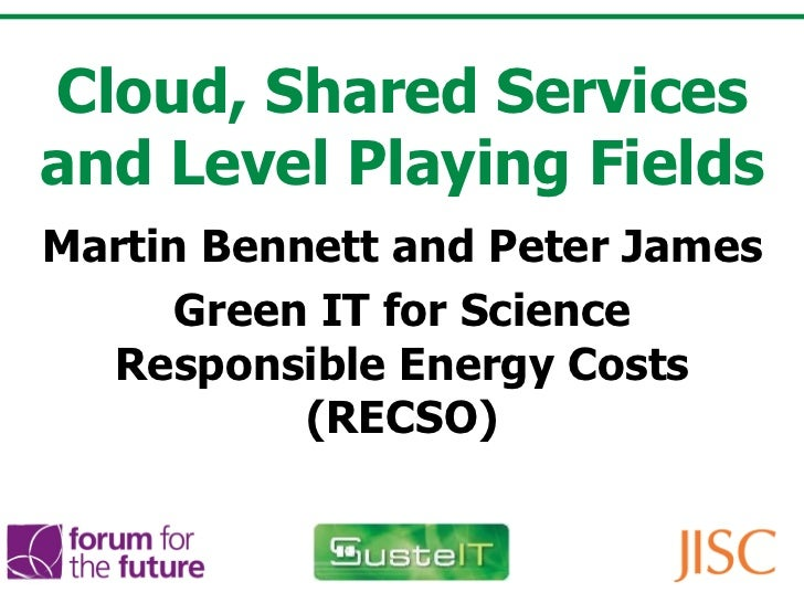 Cloud, Shared Services and Level Playing Fields Martin Bennett and Peter James Green IT for Science Responsible Energy Cos...