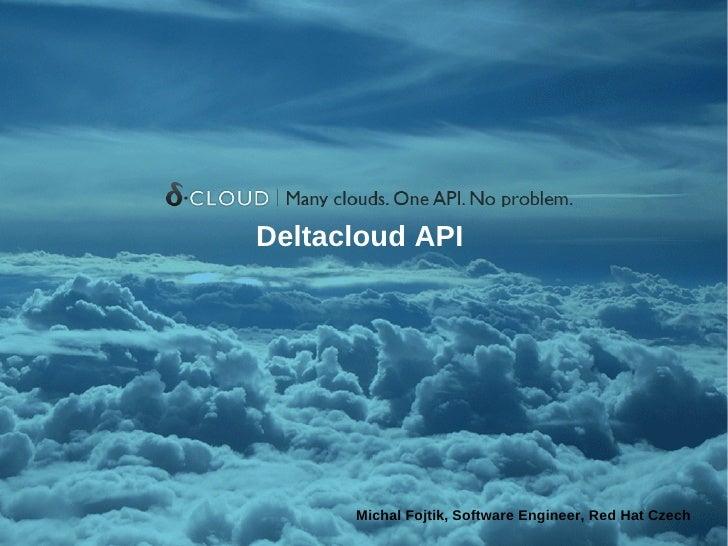 Deltacloud API      Michal Fojtik, Software Engineer, Red Hat Czech