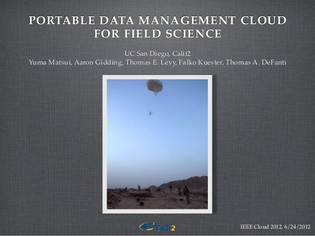 PORTABLE DATA MANAGEMENT CLOUD FOR FIELD SCIENCE UC San Diego, Calit2 Yuma Matsui, Aaron Gidding, Thomas E. Levy, Falko Ku...