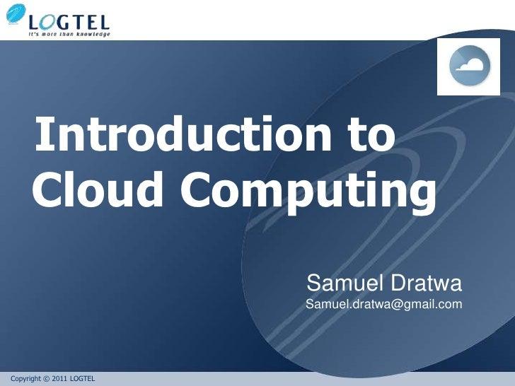 Introduction to     Cloud Computing                          Samuel Dratwa                          Samuel.dratwa@gmail.co...