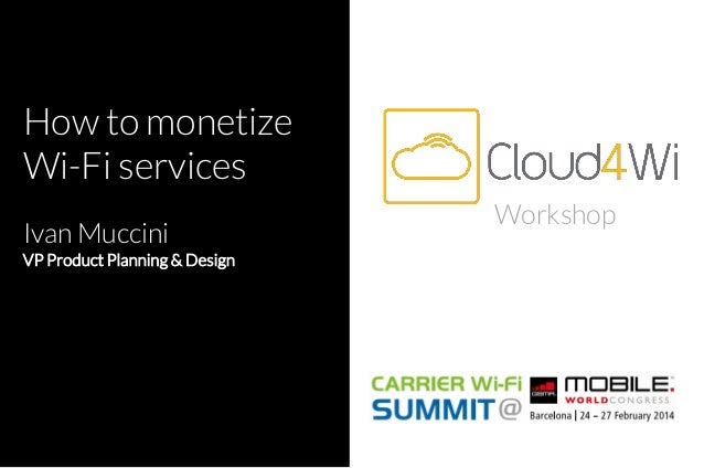 How to monetize Wi-Fi services Ivan Muccini VP Product Planning & Design  Workshop