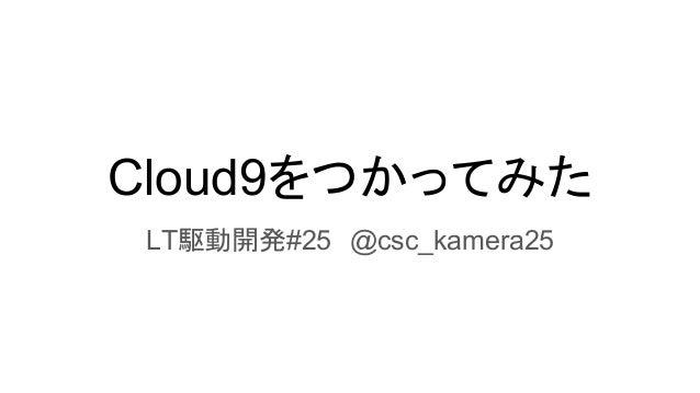 Cloud9をつかってみた LT駆動開発#25 @csc_kamera25