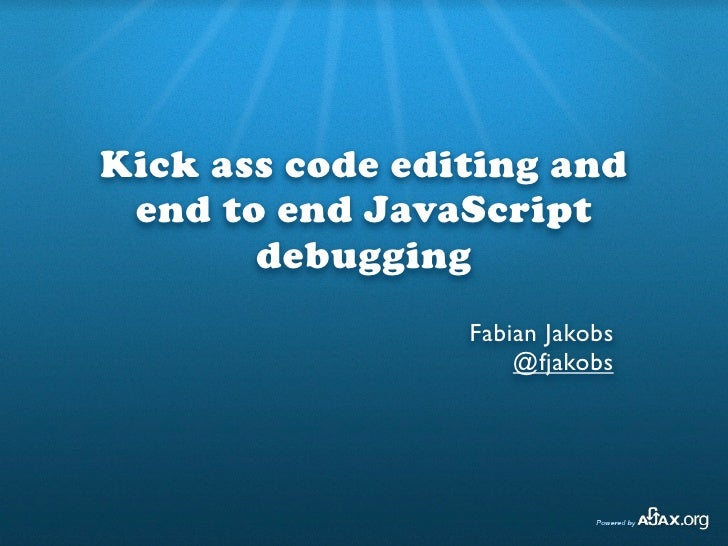 Kick ass code editing and  end to end JavaScript        debugging                  Fabian Jakobs                      @fja...