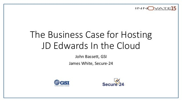 The Business Case for Hosting JD Edwards In the Cloud John Bassett, GSI James White, Secure-24