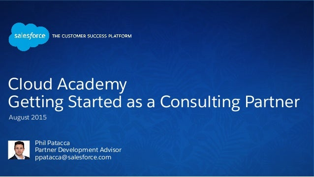 Phil Patacca Partner Development Advisor ppatacca@salesforce.com August 2015 Cloud Academy Getting Started as a Consulting...