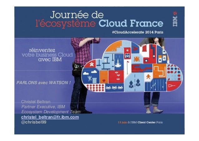 © 2014 IBM Corporation Christel Beltran Partner Executive, IBM Ecosystem Development Team christel_beltran@fr.ibm.com @chr...