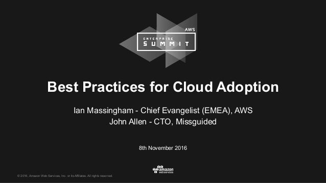 © 2016, Amazon Web Services, Inc. or its Affiliates. All rights reserved. 8th November 2016 Best Practices for Cloud Adopt...