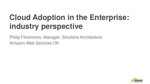 Cloud Adoption in the Enterprise: industry perspective Philip Fitzsimons, Manager, Solutions Architecture Amazon Web Servi...