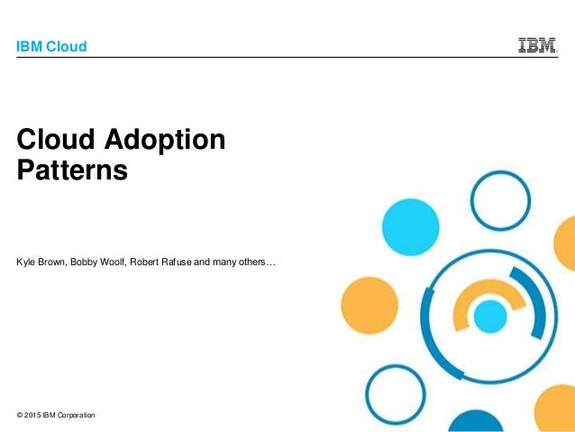 © 2015 IBM Corporation IBM Cloud Cloud Adoption Patterns Kyle Brown, Bobby Woolf, Robert Rafuse and many others…