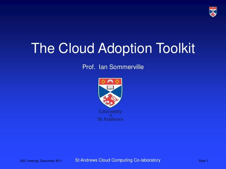 The Cloud Adoption Toolkit                                 Prof. Ian SommervilleJISC meeting, December 2011   St Andrews C...