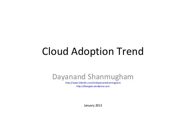Cloud Adoption Trend Dayanand Shanmugham    http://www.linkedin.com/in/dayanandshanmugham             http://dkangala.word...