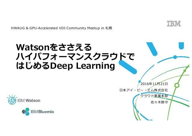 Watsonをささえる ハイパフォーマンスクラウドで はじめるDeep Learning 2016年11⽉21⽇ ⽇本アイ・ビー・エム株式会社 クラウド事業本部 佐々⽊敦守 HWAUG & GPU-Accelerated VDI Communi...