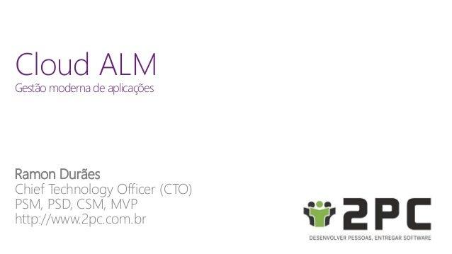 Cloud ALM  Gestão moderna de aplicações  Ramon Durães  Chief Technology Officer (CTO)  PSM, PSD, CSM, MVP  http://www.2pc....