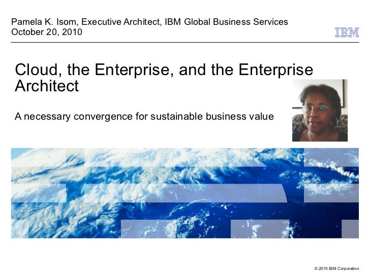 Cloud, the Enterprise, and the Enterprise Architect A necessary convergence for sustainable business value Pamela K. Isom,...
