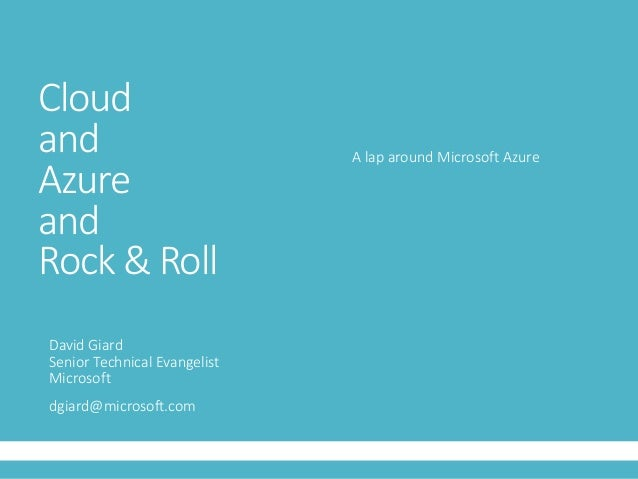 Cloud and Azure and Rock & Roll David Giard Senior Technical Evangelist Microsoft dgiard@microsoft.com A lap around Micros...