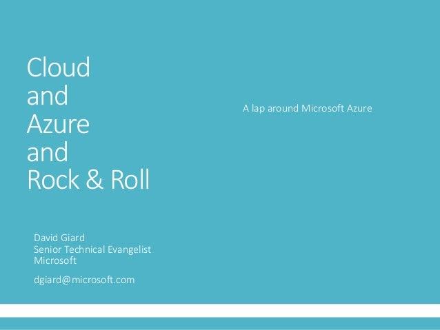 Cloud and Azure and Rock & Roll David Giard Senior Technical Evangelist Microsoft dgiard@microsoft.com A lap around Micros...