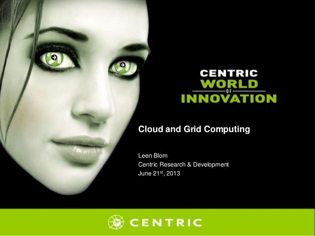 Cloud and Grid Computing Leen Blom Centric Research & Development June 21st, 2013