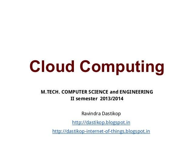 Cloud Computing M.TECH. COMPUTER SCIENCE and ENGINEERING II semester 2013/2014 Ravindra Dastikop http://dastikop.blogspot....