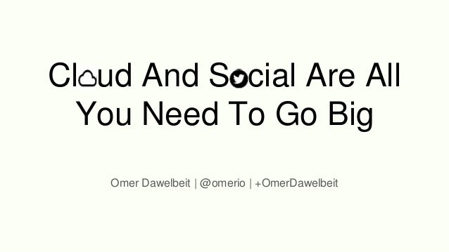 Cloud And Social Are All You Need To Go Big Omer Dawelbeit | @omerio | +OmerDawelbeit