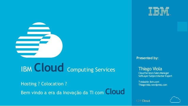 © IBM Corporation‹#› Presented by: Thiago Viola CloudServicesSalesManager SoftLayerSubjectMatterExpert Tviola@br.ibm.com T...