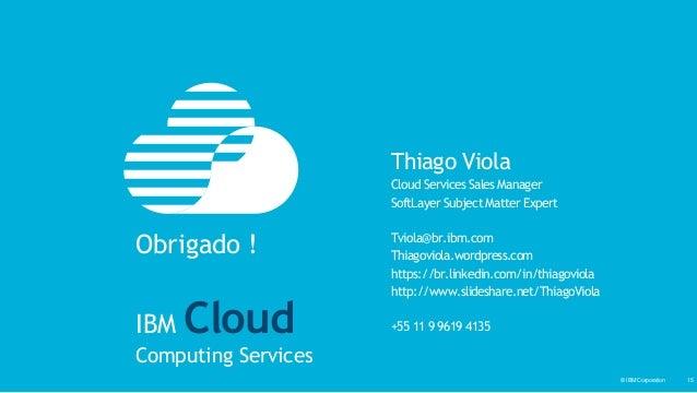 © IBM Corporation‹#›© IBM Corporation 15 Thiago Viola Cloud Services Sales Manager SoftLayer Subject Matter Expert Tviola@...