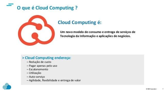 © IBM Corporation 7 > Cloud Computing endereça: – Redução de custo – Pagar apenas pelo uso – Escalanomento – Utilização – ...