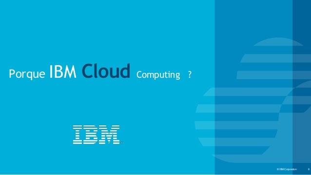 © IBM Corporation‹#›© IBM Corporation 8 Porque IBM Cloud Computing ?
