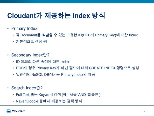 Cloudant가 제공하는 Index 방식 1 • Primary Index • 각 Document를 식별할 수 있는 고유한 ID(RDB의 Primary Key)에 대한 Index • 기본적으로 생성 됨 • Seconda...