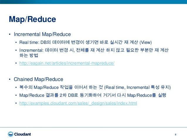 Map/Reduce 5 • Incremental Map/Reduce • Real time: DB의 데이터에 변경이 생기면 바로 실시간 재 계산 (View) • Incremental: 데이터 변경 시, 전체를 재 계산 하...