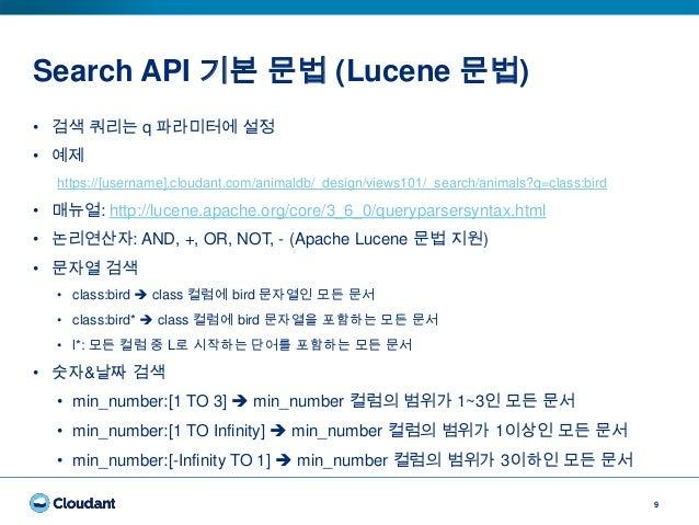 Search API 기본 문법 (Lucene 문법) 9 • 검색 쿼리는 q 파라미터에 설정 • 예제 https://[username].cloudant.com/animaldb/_design/views101/_search/...