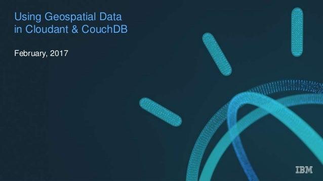 @rajrsingh Watson Data Platform Using Geospatial Data in Cloudant & CouchDB February, 2017