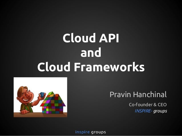 Cloud API and Cloud Frameworks Pravin Hanchinal Co-founder & CEO INSPIRE- groups
