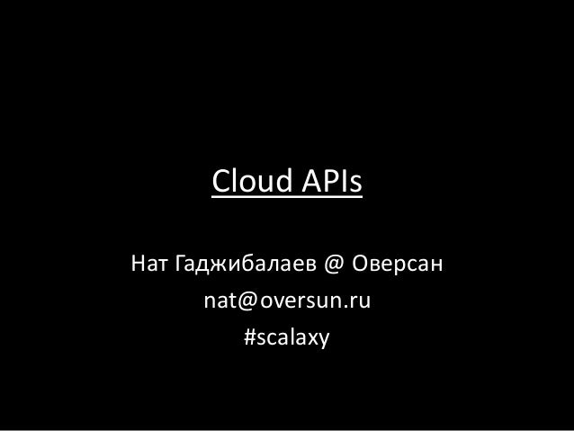 Cloud APIs Нат Гаджибалаев @ Оверсан nat@oversun.ru #scalaxy
