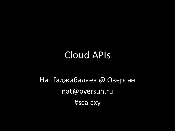 Cloud APIsНат Гаджибалаев @ Оверсан       nat@oversun.ru          #scalaxy