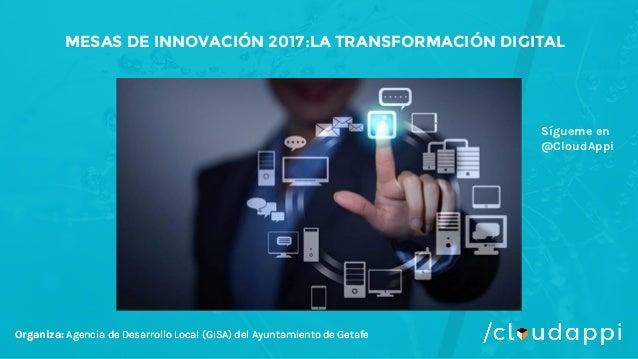 Organiza: Agencia de Desarrollo Local (GISA) del Ayuntamiento de Getafe MESAS DE INNOVACIÓN 2017:LA TRANSFORMACIÓN DIGITAL...