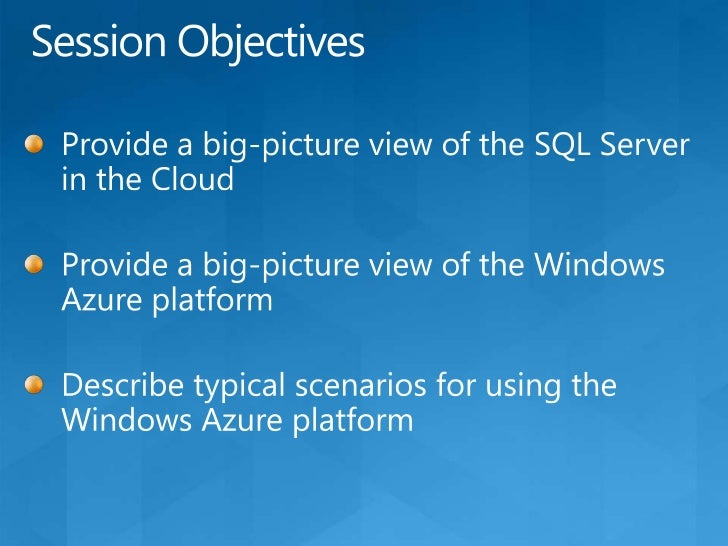 Session Objectives<br />Provide a big-picture view of the SQL Server in the Cloud<br />Provide a big-picture view of the W...