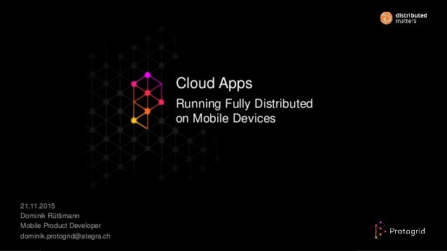 21.11.2015 Dominik Rüttimann Mobile Product Developer dominik.protogrid@ategra.ch Cloud Apps Running Fully Distributed on ...
