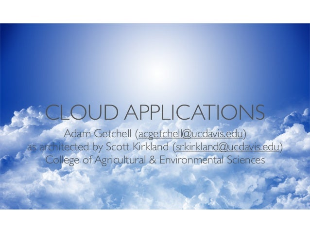 CLOUD APPLICATIONS Adam Getchell (acgetchell@ucdavis.edu)	  as architected by Scott Kirkland (srkirkland@ucdavis.edu)	  Co...