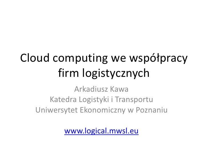 Cloud computing we współpracy       firm logistycznych            Arkadiusz Kawa     Katedra Logistyki i Transportu  Uniwe...