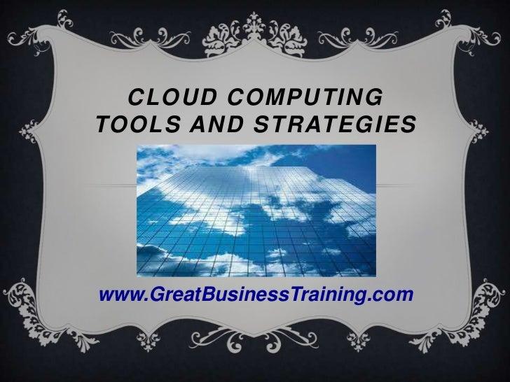 CLOUD COMPUTINGTOOLS AND STRATEGIESwww.GreatBusinessTraining.com