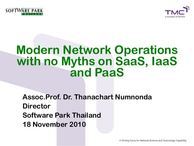 Modern Network Operations with no Myths on SaaS, IaaS          and PaaS  Assoc.Prof. Dr. Thanachart Numnonda  Director  So...