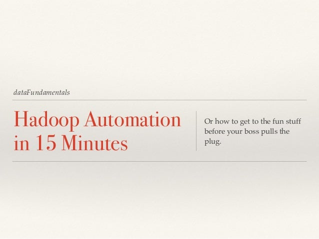 dataFundamentals  Hadoop Automation  in 15 Minutes  Or how to get to the fun stuff  before your boss pulls the  plug.